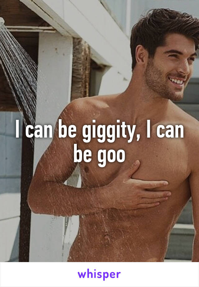 I can be giggity, I can be goo