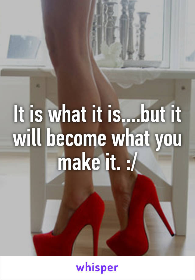 It is what it is....but it will become what you make it. :/