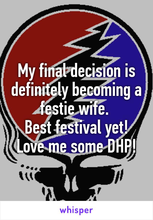 My final decision is definitely becoming a festie wife.  Best festival yet! Love me some DHP!
