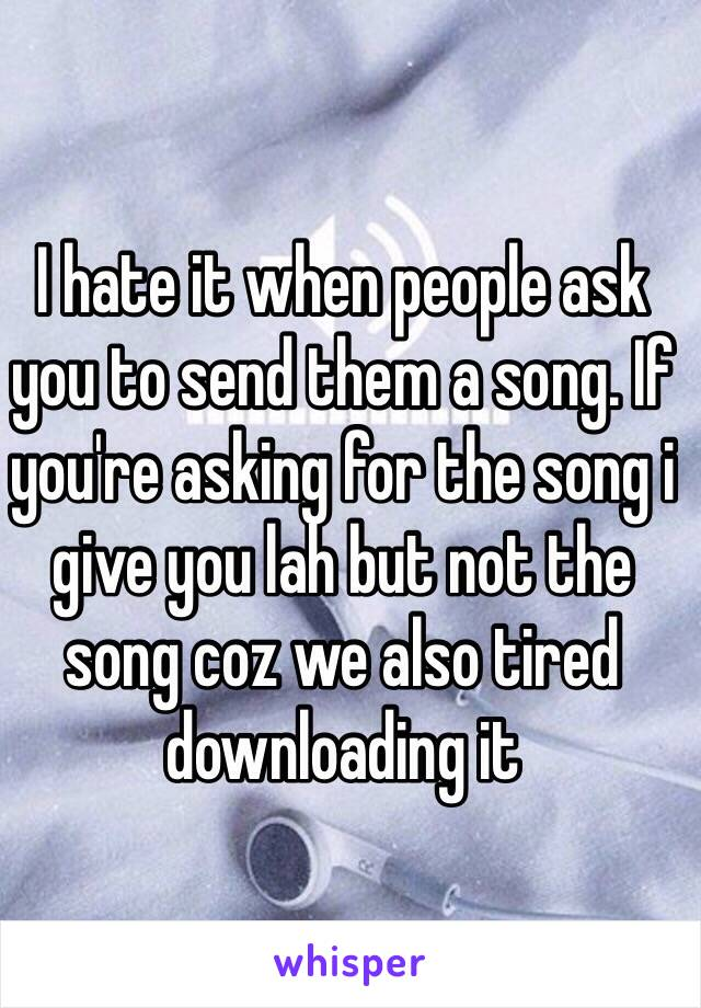 I hate it when people ask you to send them a song. If you're asking for the song i give you lah but not the song coz we also tired downloading it