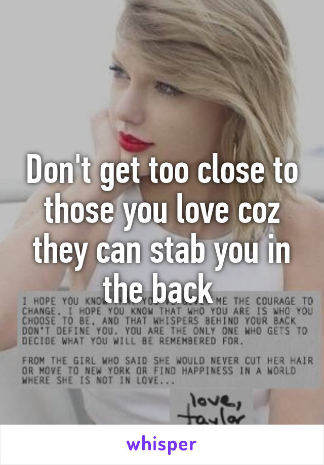 Don't get too close to those you love coz they can stab you in the back
