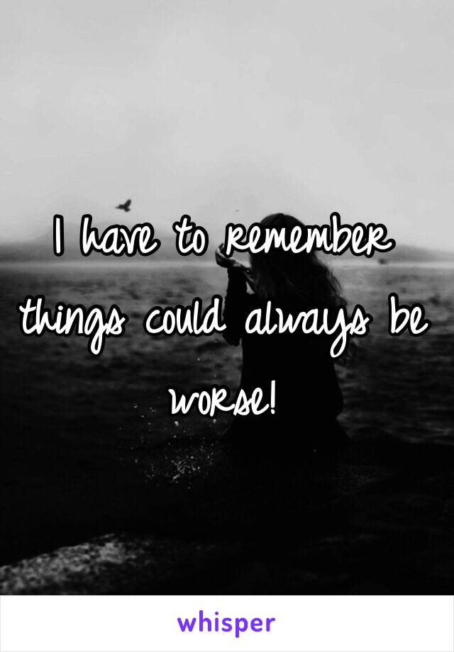 I have to remember things could always be worse!