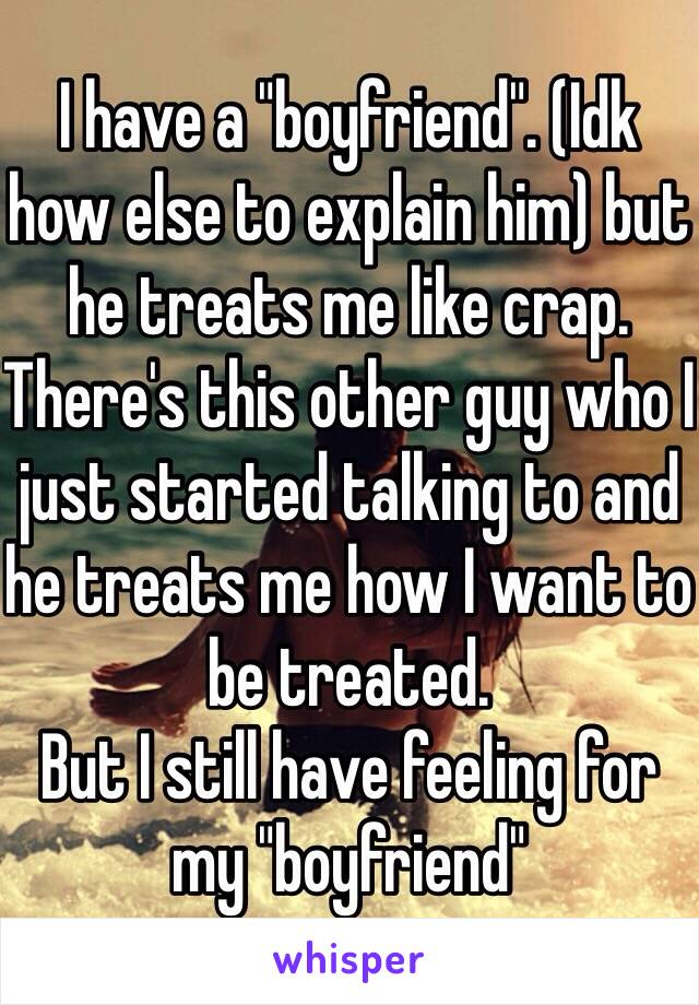 "I have a ""boyfriend"". (Idk how else to explain him) but he treats me like crap. There's this other guy who I just started talking to and he treats me how I want to be treated.  But I still have feeling for my ""boyfriend"""
