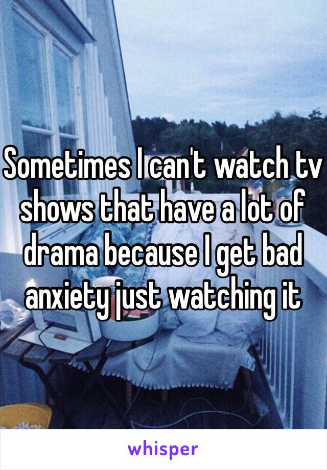 Sometimes I can't watch tv shows that have a lot of drama because I get bad anxiety just watching it