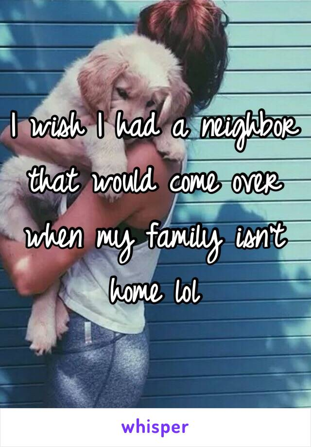 I wish I had a neighbor that would come over when my family isn't home lol