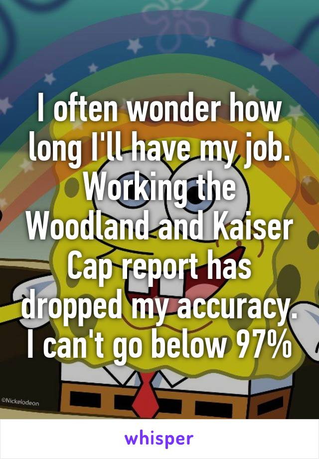 I often wonder how long I'll have my job. Working the Woodland and Kaiser Cap report has dropped my accuracy. I can't go below 97%