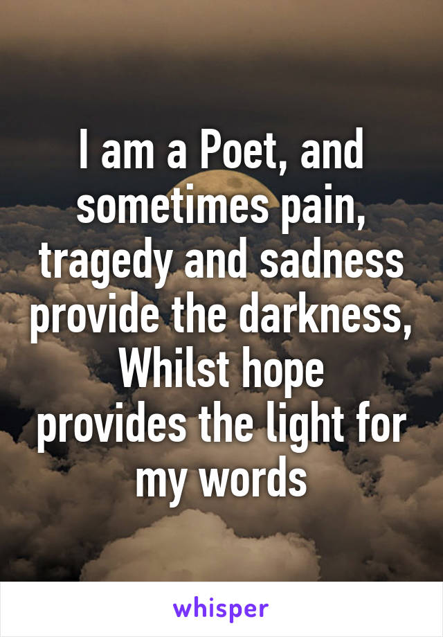 I am a Poet, and sometimes pain, tragedy and sadness provide the darkness, Whilst hope provides the light for my words