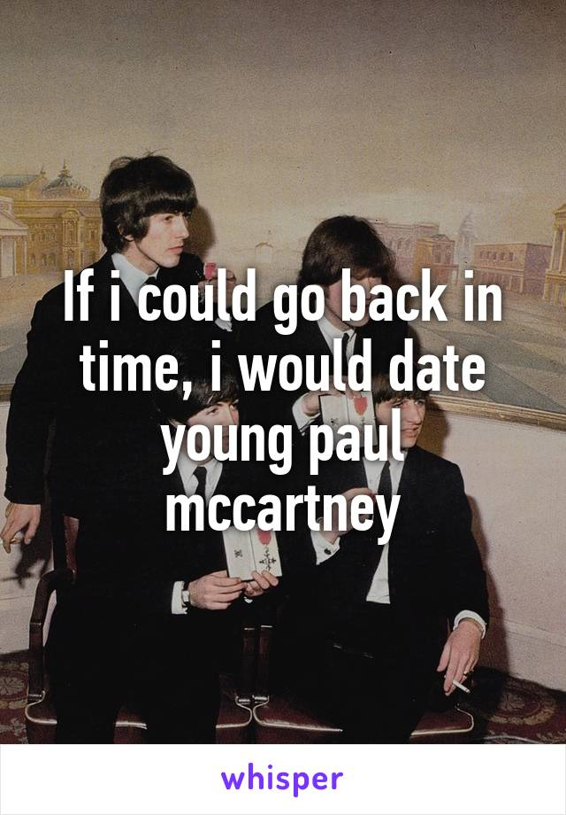 If i could go back in time, i would date young paul mccartney