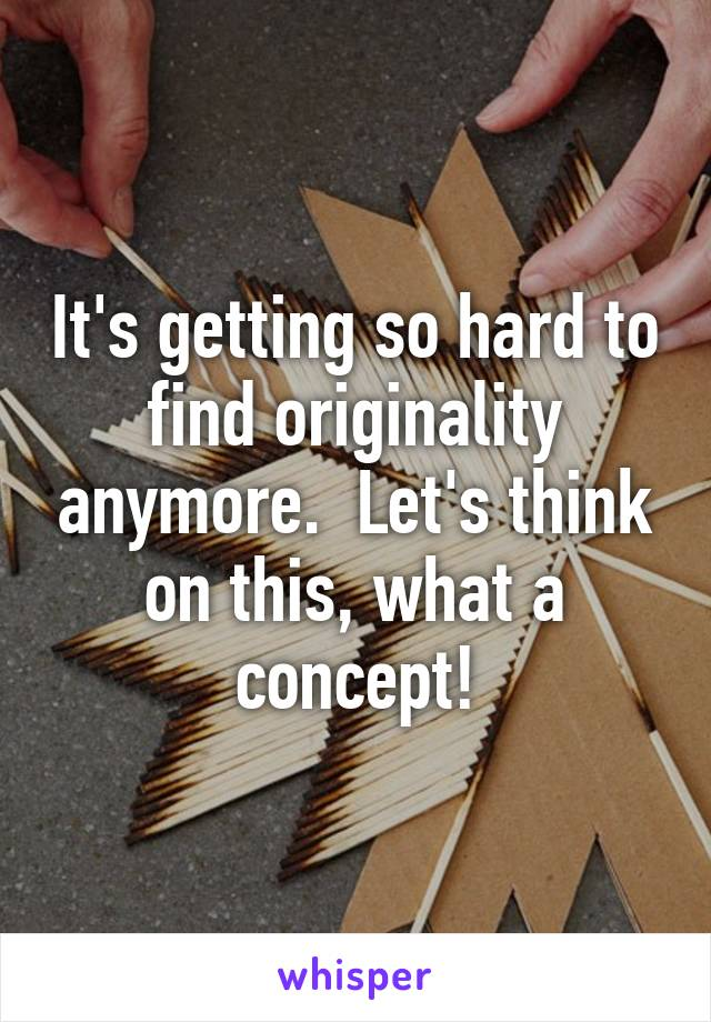 It's getting so hard to find originality anymore.  Let's think on this, what a concept!