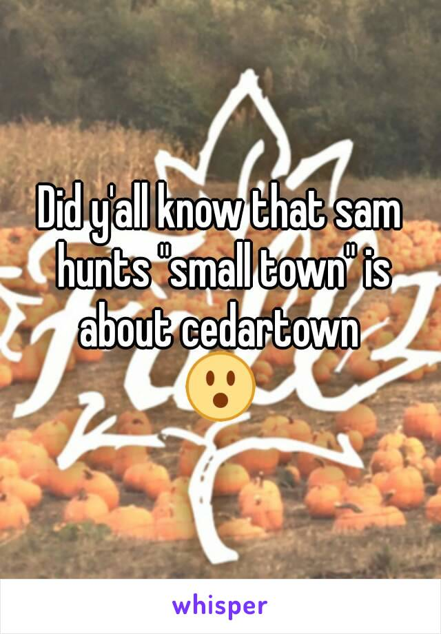 """Did y'all know that sam hunts """"small town"""" is about cedartown  😮"""
