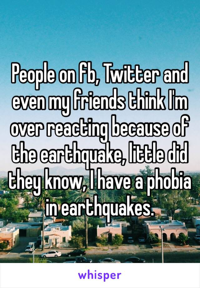 People on fb, Twitter and even my friends think I'm over reacting because of the earthquake, little did they know, I have a phobia in earthquakes.