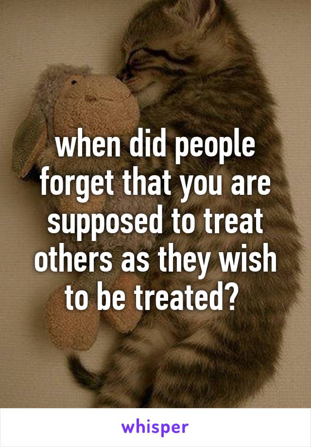 when did people forget that you are supposed to treat others as they wish to be treated?