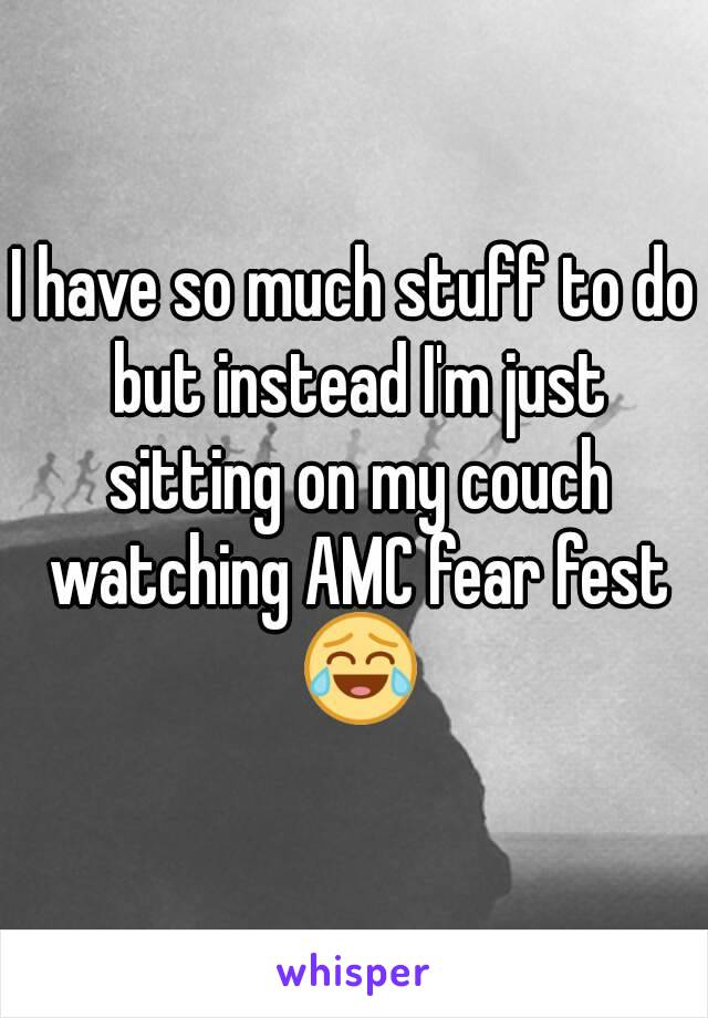 I have so much stuff to do but instead I'm just sitting on my couch watching AMC fear fest 😂