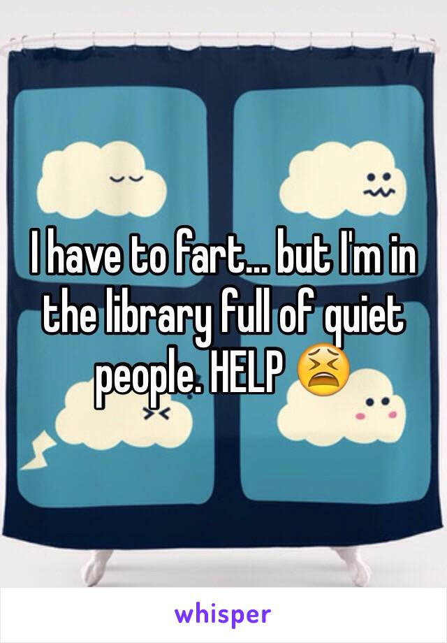I have to fart... but I'm in the library full of quiet people. HELP 😫