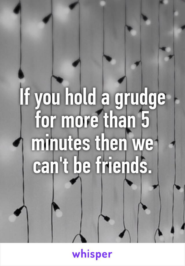 If you hold a grudge for more than 5 minutes then we can't be friends.