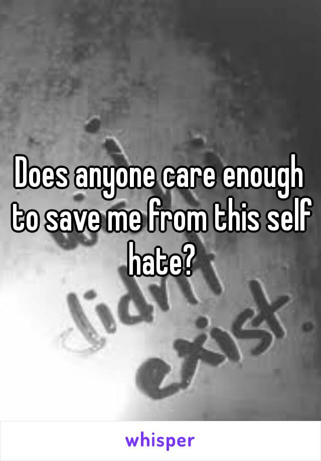Does anyone care enough to save me from this self hate?