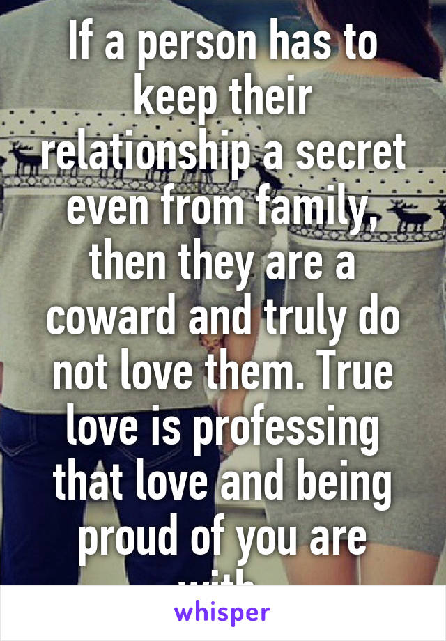 If a person has to keep their relationship a secret even from family, then they are a coward and truly do not love them. True love is professing that love and being proud of you are with.