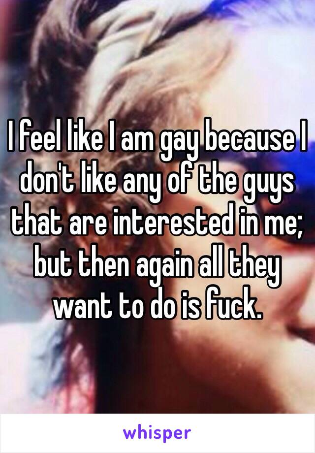 I feel like I am gay because I don't like any of the guys that are interested in me; but then again all they want to do is fuck.