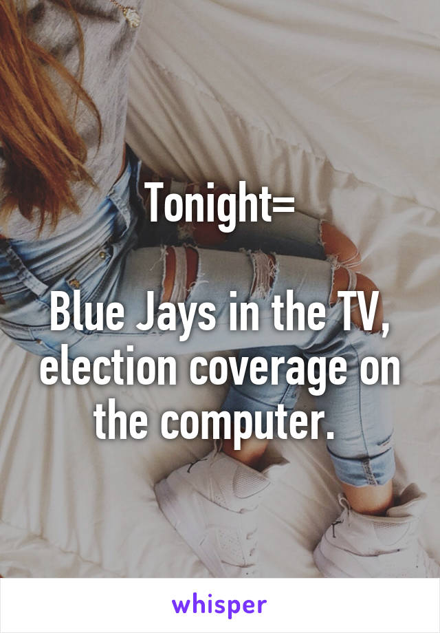 Tonight=  Blue Jays in the TV, election coverage on the computer.