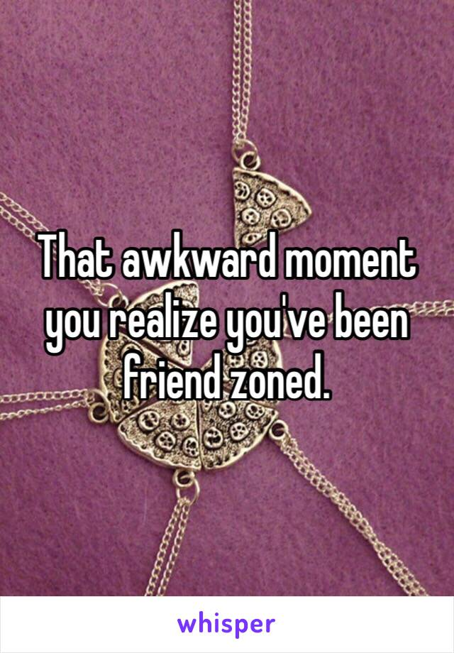That awkward moment you realize you've been friend zoned.