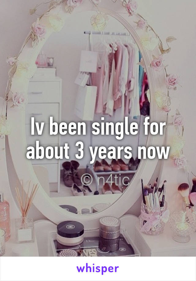 Iv been single for about 3 years now