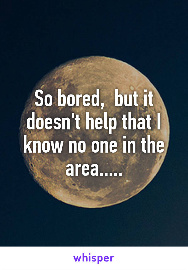 So bored,  but it doesn't help that I know no one in the area.....