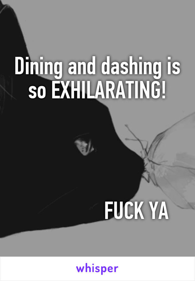 Dining and dashing is so EXHILARATING!                     FUCK YA