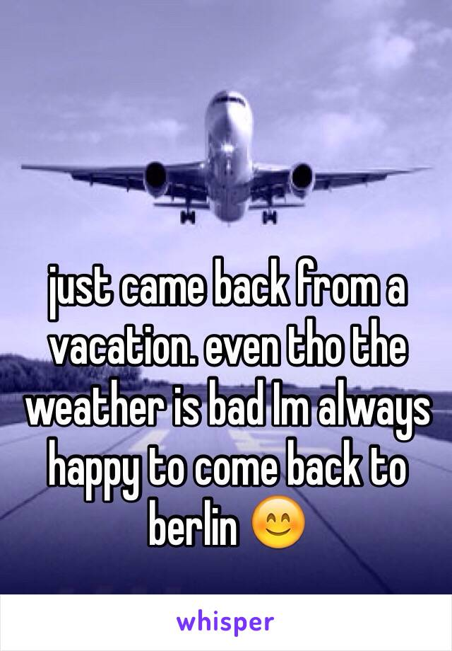 just came back from a vacation. even tho the weather is bad Im always happy to come back to berlin 😊
