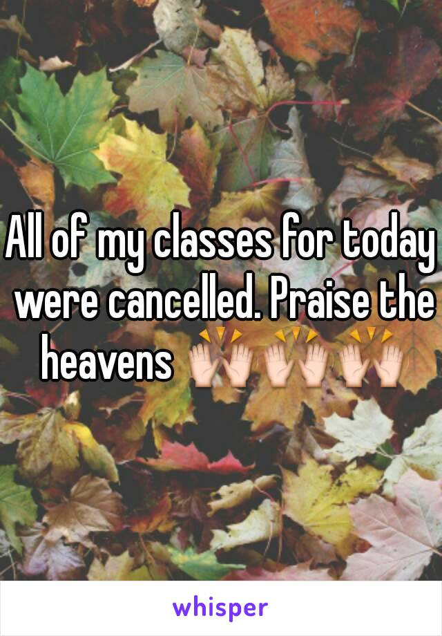 All of my classes for today were cancelled. Praise the heavens 🙌🙌🙌