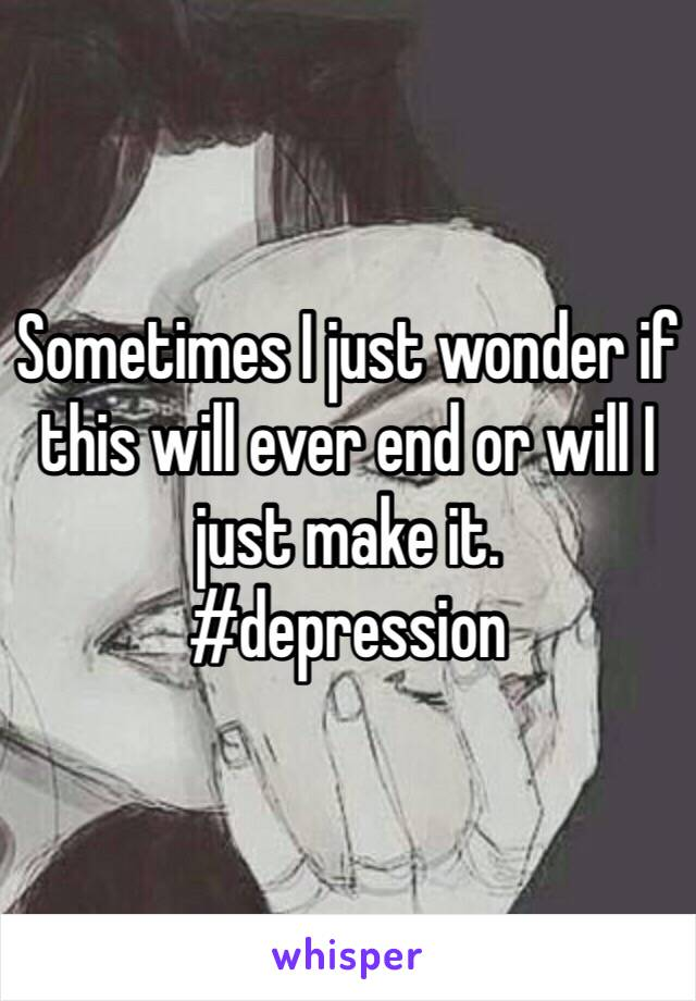 Sometimes I just wonder if this will ever end or will I just make it.  #depression