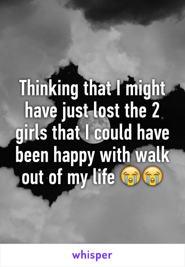 Thinking that I might have just lost the 2 girls that I could have been happy with walk out of my life 😭😭