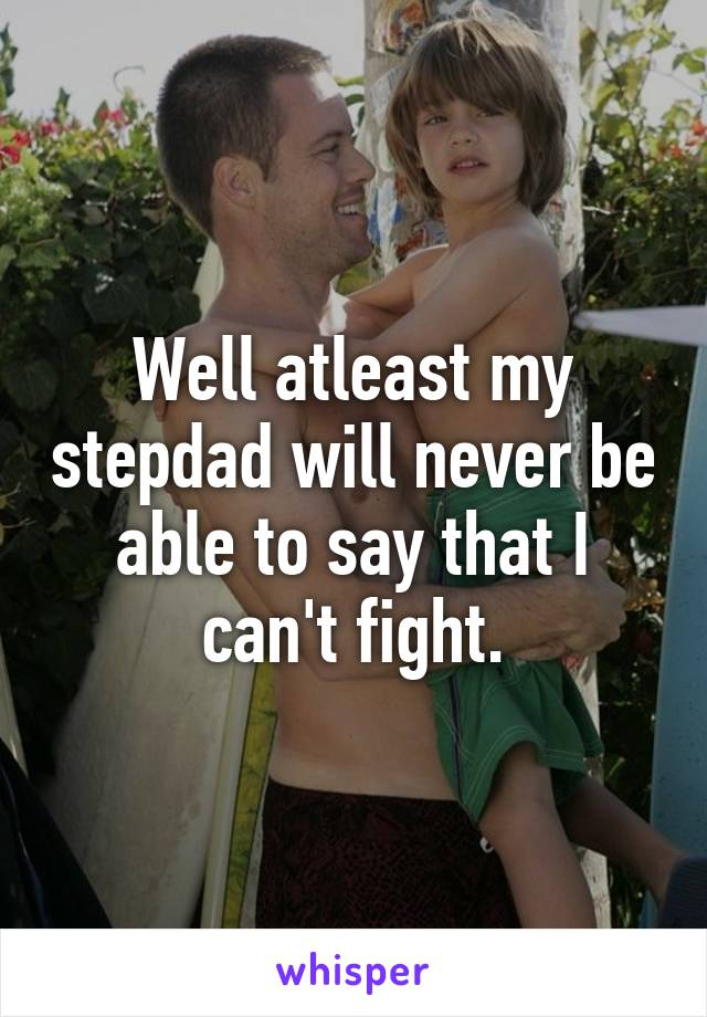 Well atleast my stepdad will never be able to say that I can't fight.
