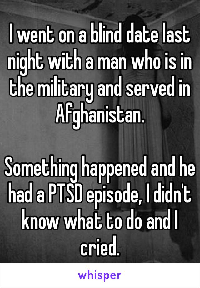 I went on a blind date last night with a man who is in the military and served in Afghanistan.  Something happened and he had a PTSD episode, I didn't know what to do and I cried.