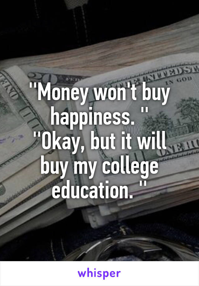''Money won't buy happiness. '' ''Okay, but it will buy my college education. ''