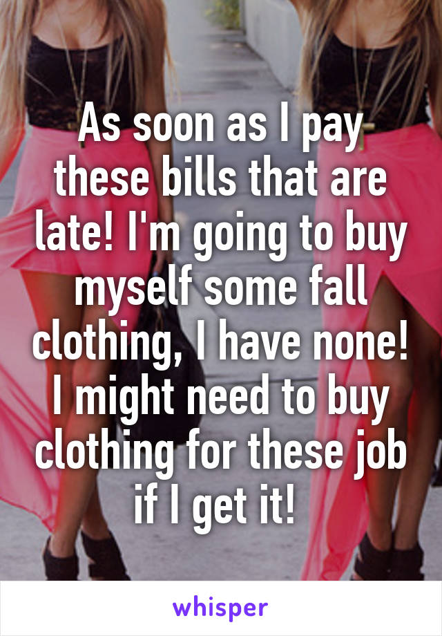 As soon as I pay these bills that are late! I'm going to buy myself some fall clothing, I have none! I might need to buy clothing for these job if I get it!