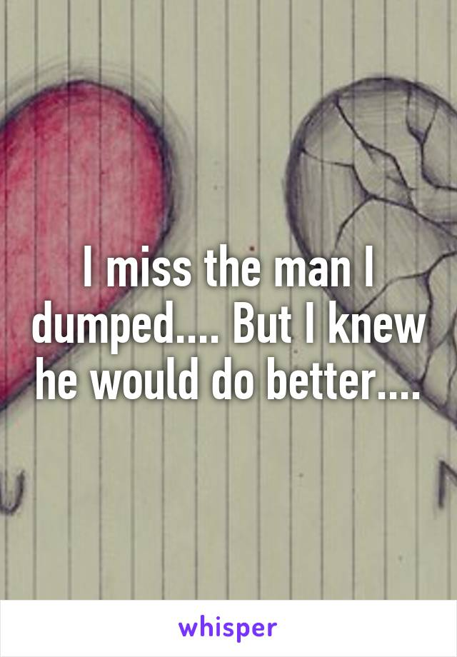 I miss the man I dumped.... But I knew he would do better....