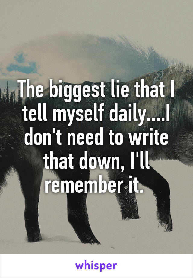 The biggest lie that I tell myself daily....I don't need to write that down, I'll remember it.