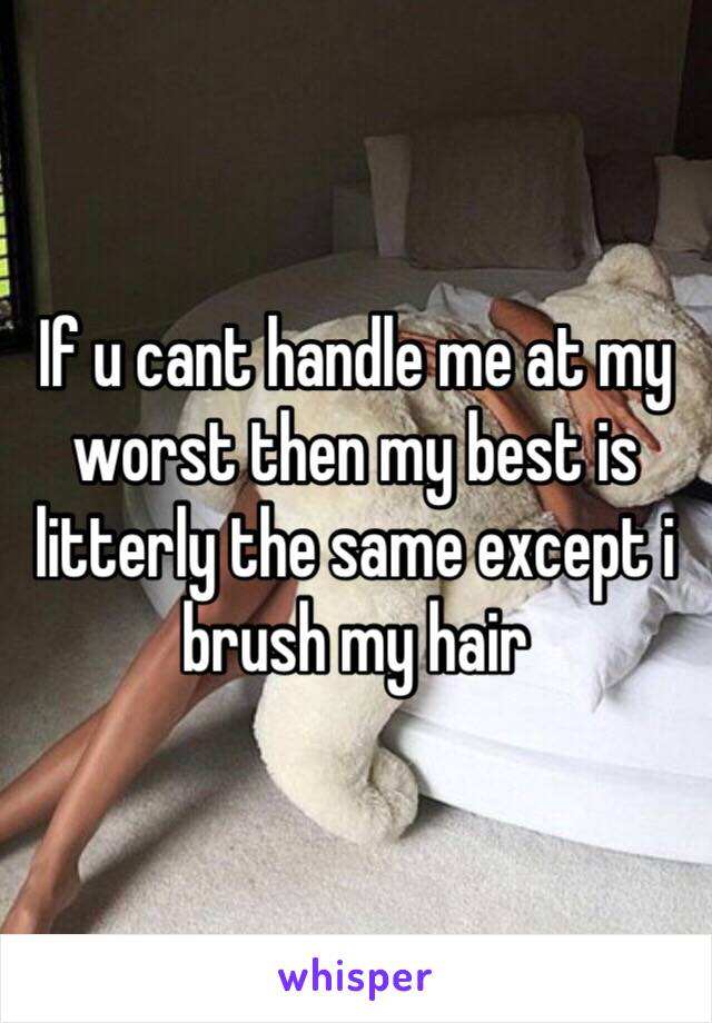 If u cant handle me at my worst then my best is litterly the same except i brush my hair