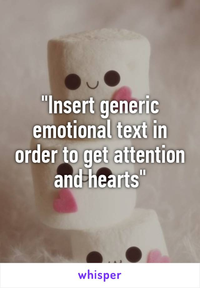 """""""Insert generic emotional text in order to get attention and hearts"""""""