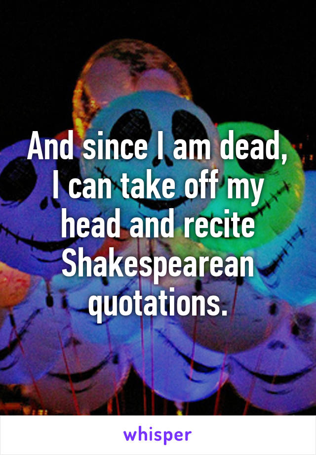 And since I am dead, I can take off my head and recite Shakespearean quotations.