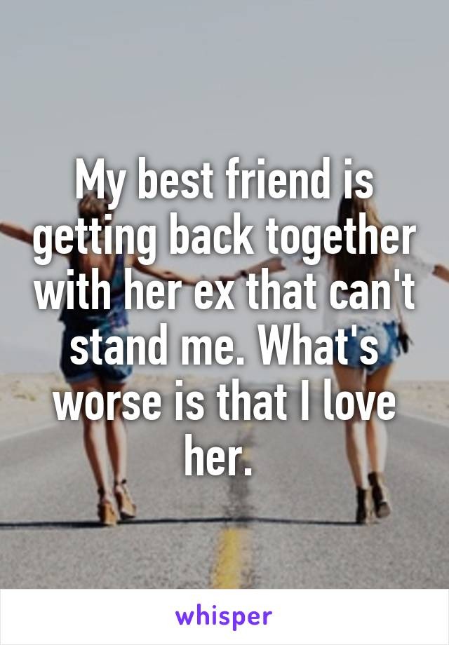 My best friend is getting back together with her ex that can't stand me. What's worse is that I love her.