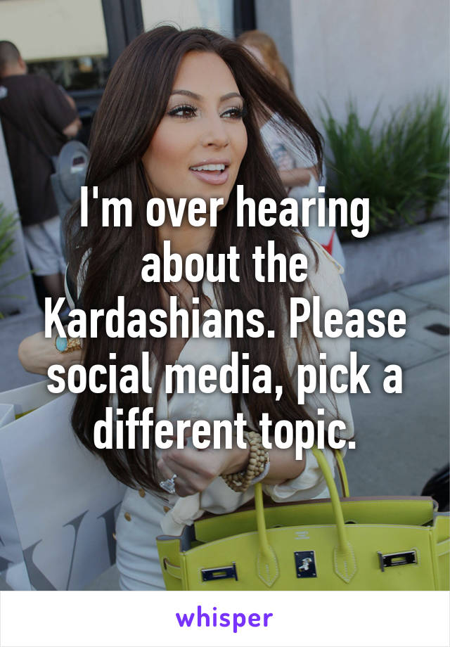 I'm over hearing about the Kardashians. Please social media, pick a different topic.