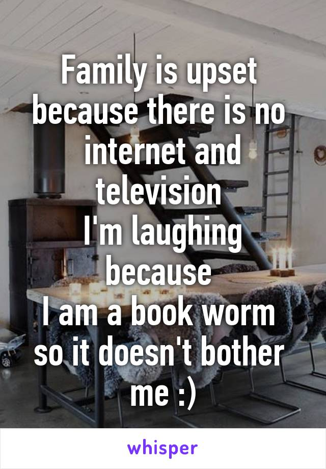 Family is upset  because there is no  internet and television  I'm laughing because  I am a book worm  so it doesn't bother  me :)