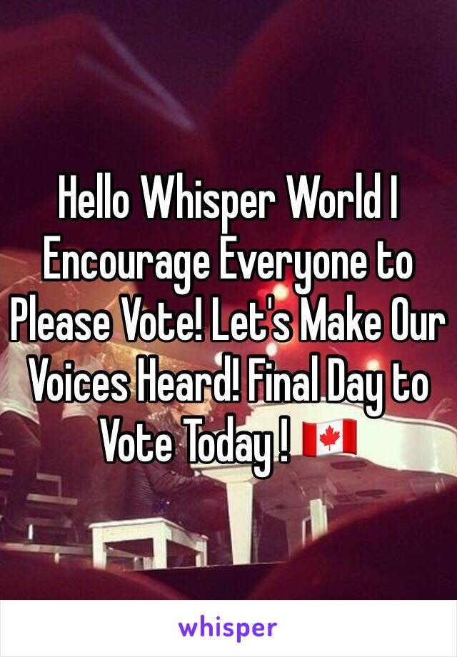 Hello Whisper World I Encourage Everyone to Please Vote! Let's Make Our Voices Heard! Final Day to Vote Today ! 🇨🇦