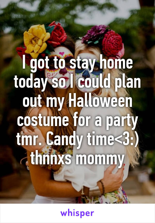 I got to stay home today so I could plan out my Halloween costume for a party tmr. Candy time<3:) thnnxs mommy