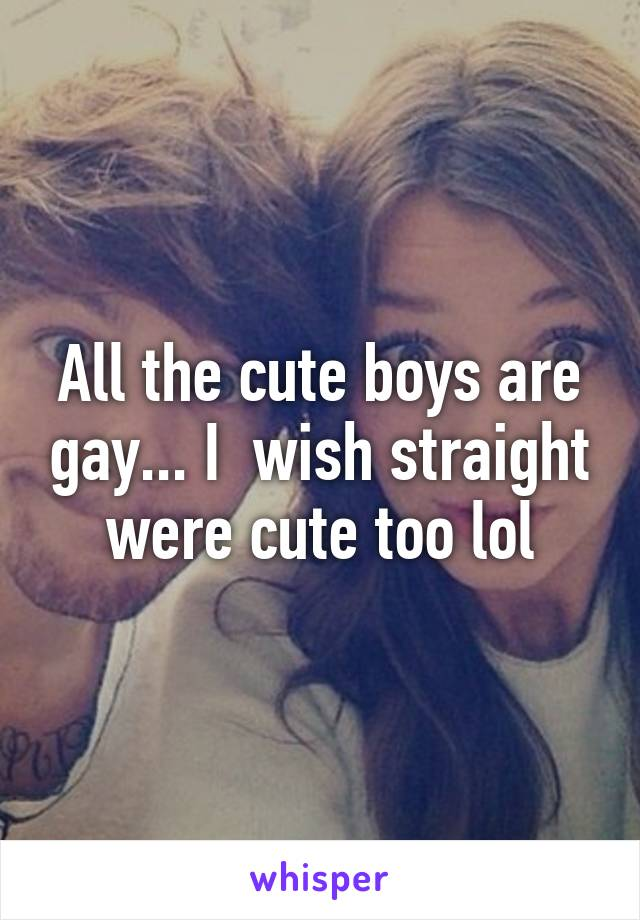 All the cute boys are gay... I  wish straight were cute too lol