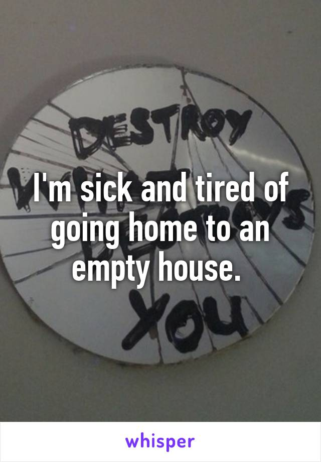 I'm sick and tired of going home to an empty house.