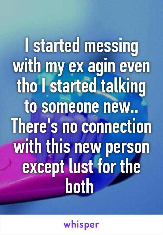 I started messing with my ex agin even tho I started talking to someone new.. There's no connection with this new person except lust for the both