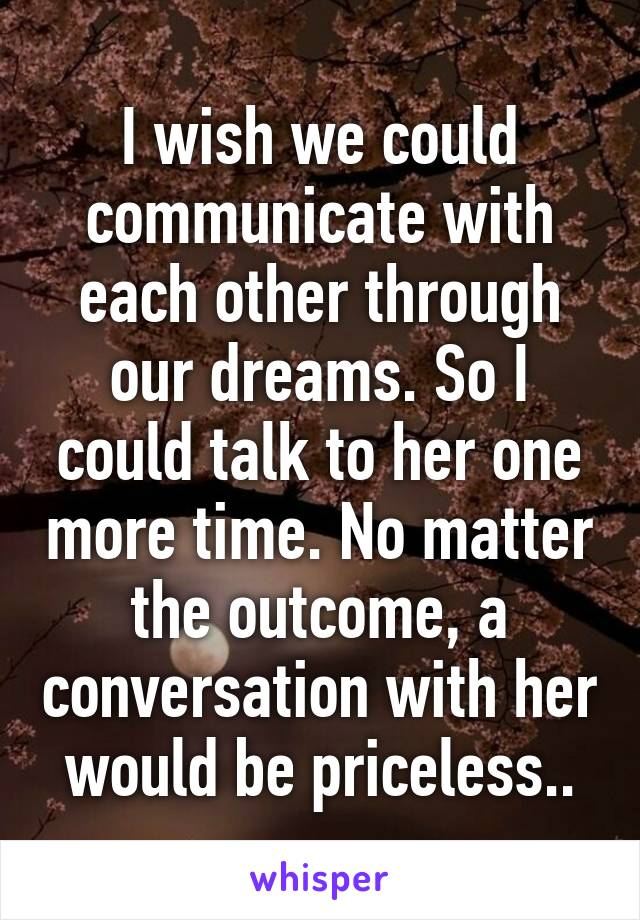 I wish we could communicate with each other through our dreams. So I could talk to her one more time. No matter the outcome, a conversation with her would be priceless..