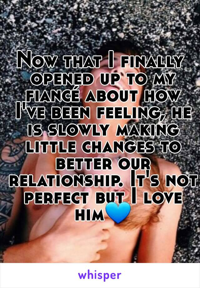 Now that I finally opened up to my fiancé about how I've been feeling, he is slowly making little changes to better our relationship. It's not perfect but I love him💙